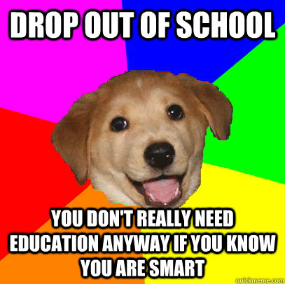 drop out of school you don't really need education anyway if you know you are smart  Advice Dog