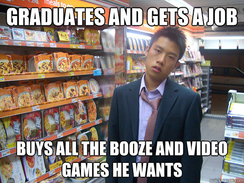 Graduates and gets a job buys all the booze and video games he wants