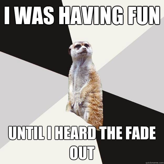 I was having fun Until I heard the fade out