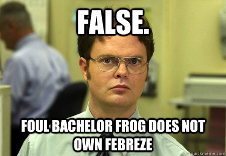 False. Foul Bachelor Frog Does Not Own Febreze