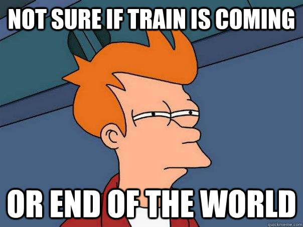 not sure if train is coming or end of the world - not sure if train is coming or end of the world  Futurama Fry