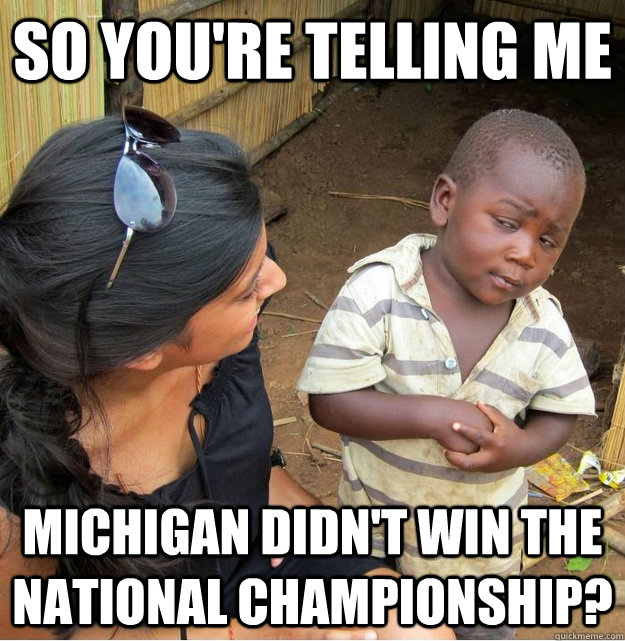 So you're telling me Michigan didn't win the national championship? - So you're telling me Michigan didn't win the national championship?  Skeptical Third World Kid