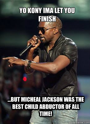 Yo Kony ima let you finish ...But micheal jackson was the best child abductor of all time!