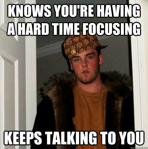 Knows you're having a hard time focusing keeps talking to you - Knows you're having a hard time focusing keeps talking to you  Scumbag Steve