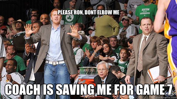 please Ron, dont elbow me Coach is saving me for game 7