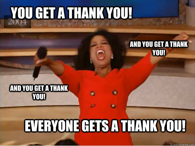 You get a thank you! everyone gets a thank you! and you get a thank you! and you get a thank you! - You get a thank you! everyone gets a thank you! and you get a thank you! and you get a thank you!  oprah you get a car