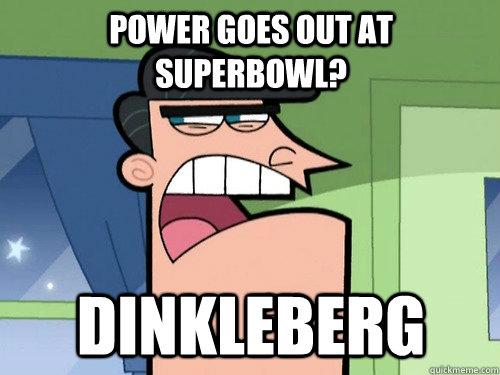 power goes out at superbowl? Dinkleberg
