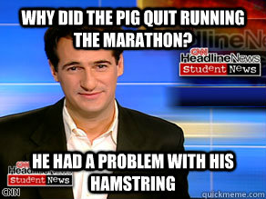 Why did the pig quit running the marathon?  He had a problem with his hamstring - Why did the pig quit running the marathon?  He had a problem with his hamstring  carl azuz