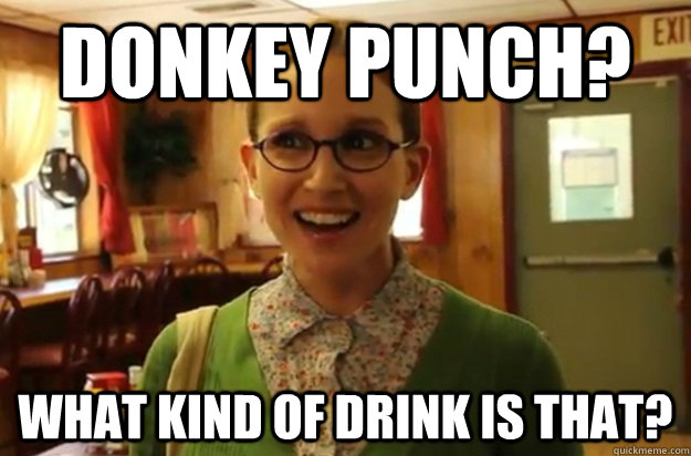 donkey punch? what kind of drink is that? - donkey punch? what kind of drink is that?  Sexually Oblivious Female