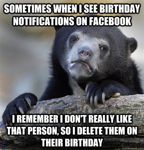sometimes when i see birthday notifications on facebook i remember i don't really like that person, so i delete them on their birthday - sometimes when i see birthday notifications on facebook i remember i don't really like that person, so i delete them on their birthday  confessionbear
