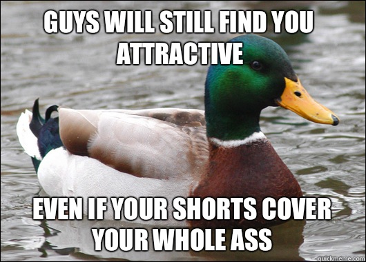 Guys will still find you attractive Even if your shorts cover your whole ass - Guys will still find you attractive Even if your shorts cover your whole ass  Actual Advice Mallard