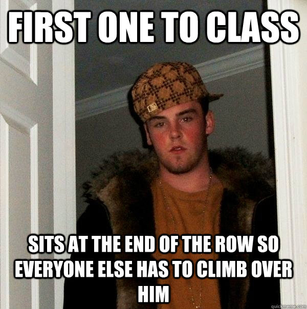 First one to class Sits at the end of the row so everyone else has to climb over him - First one to class Sits at the end of the row so everyone else has to climb over him  Scumbag Steve