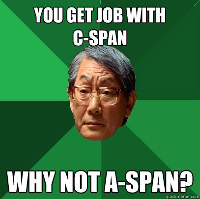 You get job with  c-span why not a-span? - You get job with  c-span why not a-span?  High Expectations Asian Father