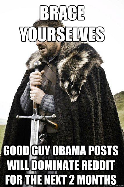 brace yourselves Good Guy Obama posts will dominate Reddit for the next 2 months - brace yourselves Good Guy Obama posts will dominate Reddit for the next 2 months  Brace Yourselves!