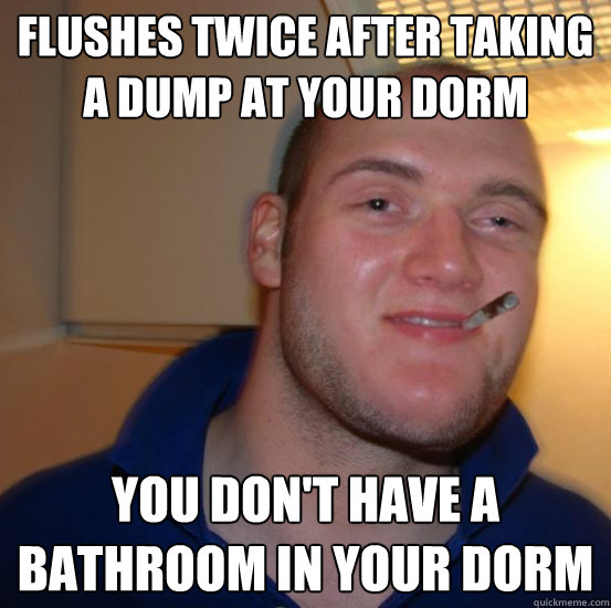 Flushes twice after taking a dump at your dorm You don't have a bathroom in your dorm - Flushes twice after taking a dump at your dorm You don't have a bathroom in your dorm  Good 10 Guy Greg
