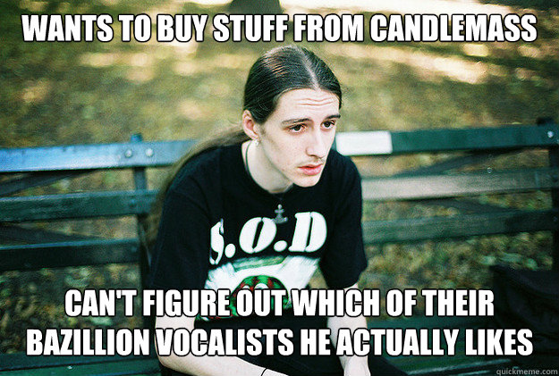 Wants to buy stuff from candlemass can't figure out which of their bazillion vocalists he actually likes - Wants to buy stuff from candlemass can't figure out which of their bazillion vocalists he actually likes  First World Metal Problems
