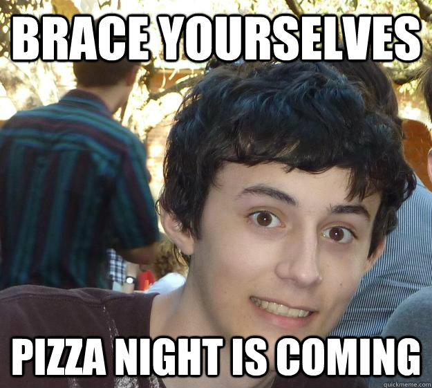 Brace yourselves Pizza night is coming