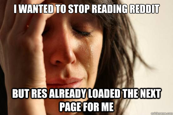 i wanted to stop reading reddit but res already loaded the next page for me  First World Problems