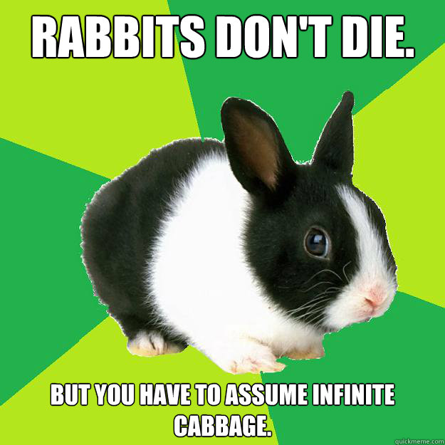 Rabbits don't die. But you have to assume infinite cabbage.