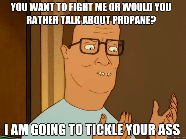 You want to fight me or would you rather talk about propane? I am going to tickle your ass