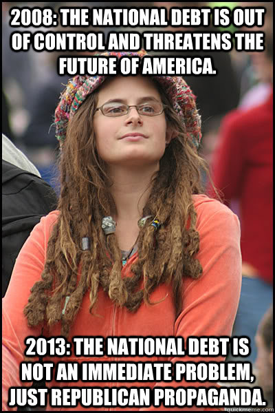 2008: The national debt is out of control and threatens the future of america. 2013: The national debt is not an immediate problem, just republican propaganda.  College Liberal