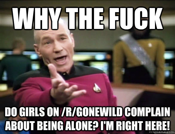 why the fuck Do Girls on /r/Gonewild complain about being alone? I'm Right here! - why the fuck Do Girls on /r/Gonewild complain about being alone? I'm Right here!  Annoyed Picard HD