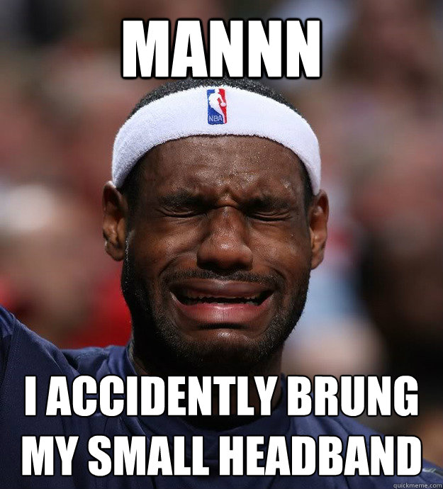 mannn i accidently brung my small headband  - mannn i accidently brung my small headband   Blame Lebron