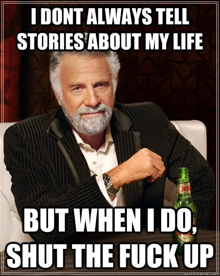 I dont always tell stories about my life but when i do, shut the fuck up - I dont always tell stories about my life but when i do, shut the fuck up  The Most Interesting Man In The World
