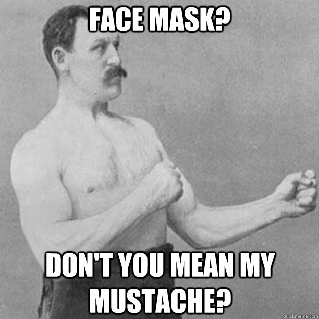 Face mask? Don't you mean my mustache? - Face mask? Don't you mean my mustache?  overly manly man