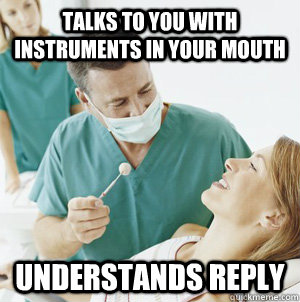 Talks to you with instruments in your mouth understands reply