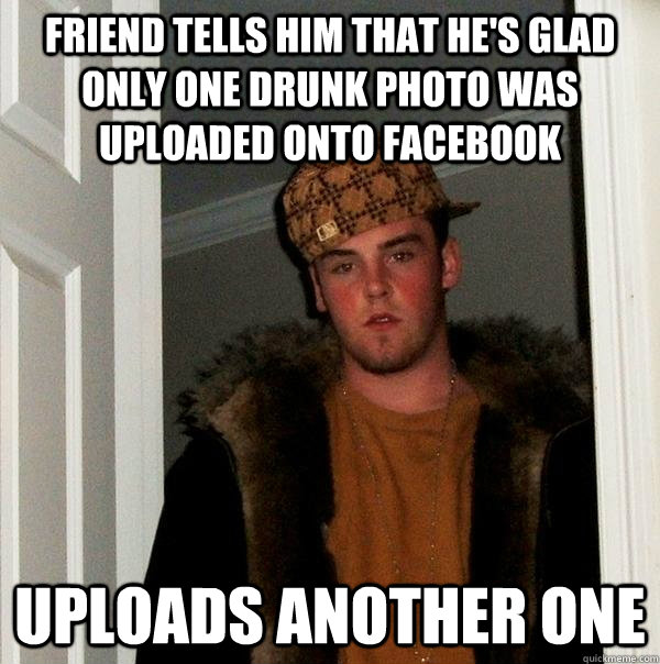 Friend tells him that he's glad only one drunk photo was uploaded onto facebook uploads another one  - Friend tells him that he's glad only one drunk photo was uploaded onto facebook uploads another one   Scumbag Steve