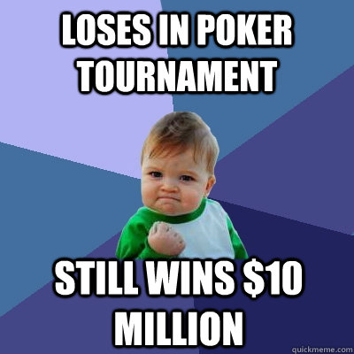 Loses in poker tournament still wins $10 million - Loses in poker tournament still wins $10 million  Success Kid