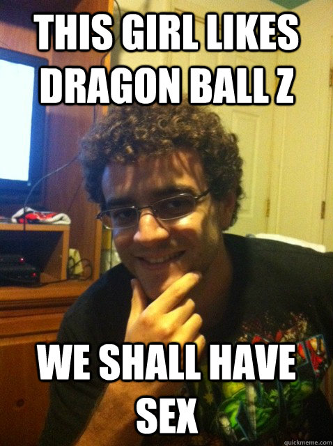 this girl likes dragon ball z we shall have sex - this girl likes dragon ball z we shall have sex  Over confident nerd