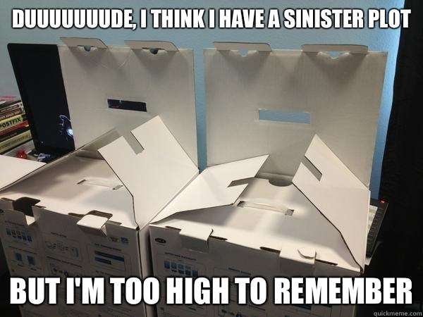 Duuuuuuude, I think I have a sinister plot But I'm too high to remember  Nefariously Scheming Boxes