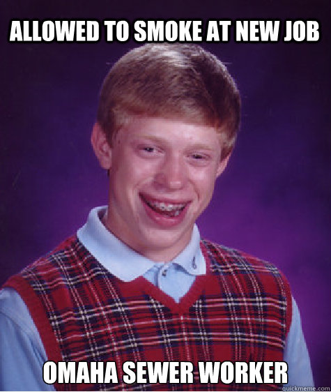 Allowed to smoke at new job Omaha sewer worker - Allowed to smoke at new job Omaha sewer worker  Bad Luck Brian