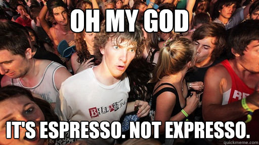 oh my god It's Espresso. Not Expresso.  - oh my god It's Espresso. Not Expresso.   Sudden Clarity Clarence