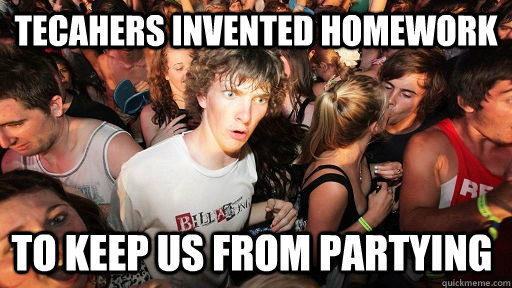 tecahers invented homework to keep us from partying - tecahers invented homework to keep us from partying  Sudden Clarity Clarence