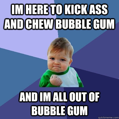 i came to kickass and chew bubble gum