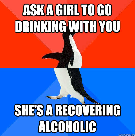 Ask a girl to go drinking with you she's a recovering alcoholic - Ask a girl to go drinking with you she's a recovering alcoholic  Socially Awesome Awkward Penguin