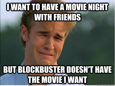 I want to have a movie night with friends but blockbuster doesn't have the movie i want - I want to have a movie night with friends but blockbuster doesn't have the movie i want  1990s Problems