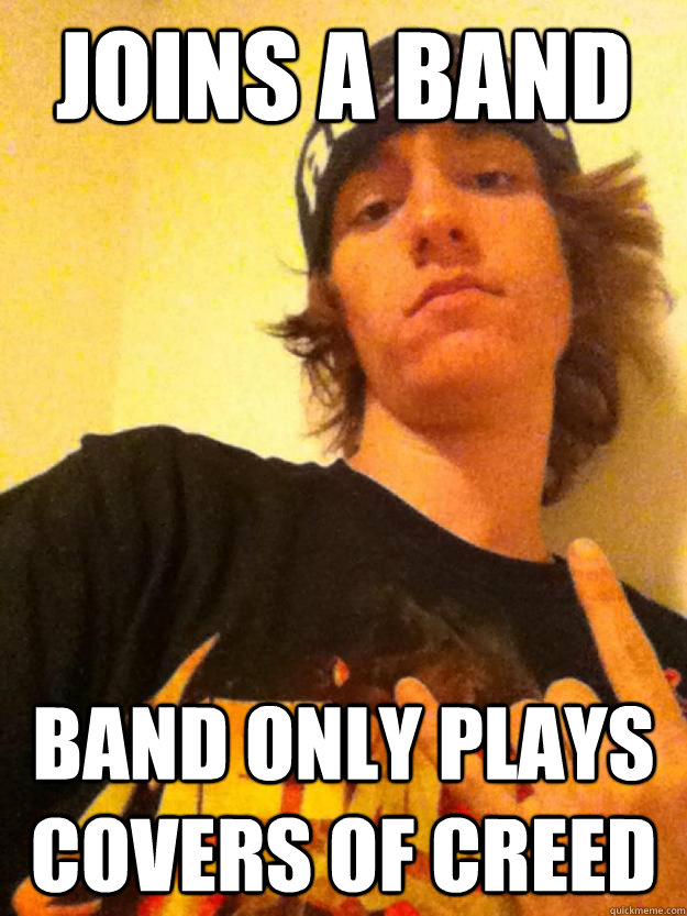 joins a band band only plays covers of creed   asshole