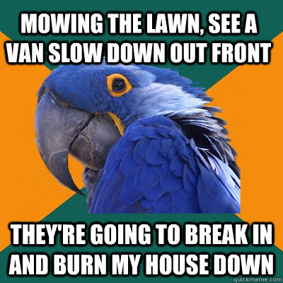 Mowing the lawn, see a van slow down out front They're going to break in and burn my house down - Mowing the lawn, see a van slow down out front They're going to break in and burn my house down  Misc