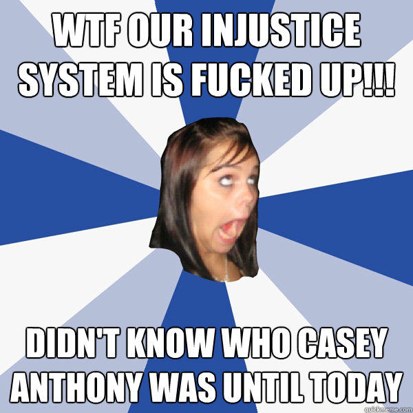 wtf our injustice system is fucked up!!! didn't know who casey anthony was until today - wtf our injustice system is fucked up!!! didn't know who casey anthony was until today  Annoying Facebook Girl