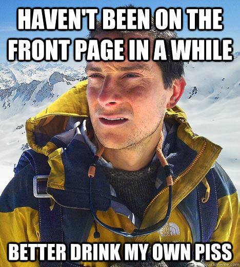 Haven't been on the front page in a while Better drink my own piss  Bear Grylls