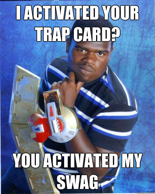 I Activated your Trap card? You Activated my Swag