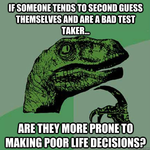 If someone tends to second guess themselves and are a bad test taker... Are they more prone to making poor life decisions? - If someone tends to second guess themselves and are a bad test taker... Are they more prone to making poor life decisions?  Philosoraptor