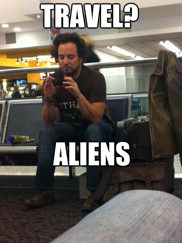 8e0ec3beaadc6ee7ba2b244d21043d607d1e394acfdc5ffe4f291c4b22d4650c travel? aliens travel history channel guy quickmeme