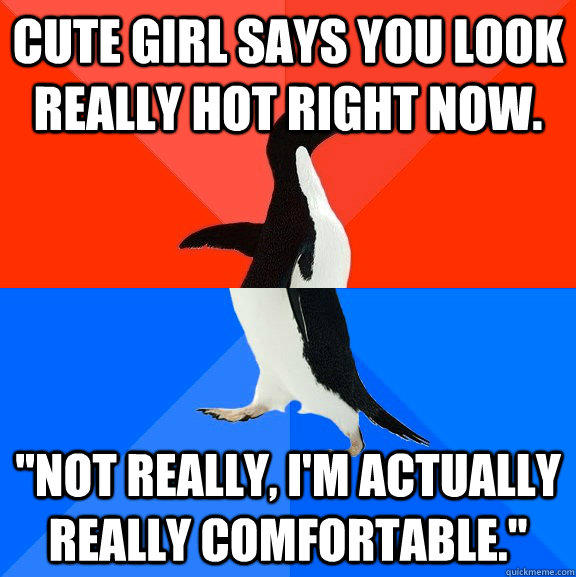 Cute Girl says you look really hot right now.