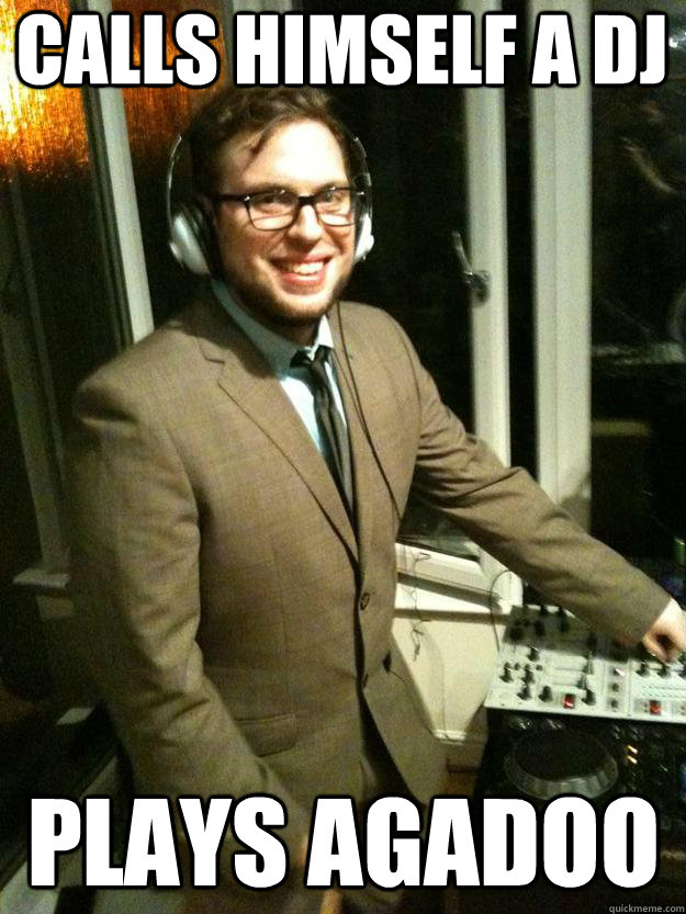Calls himself a DJ plays Agadoo  Corporate DJ