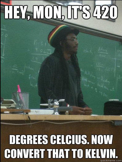 Hey, mon, it's 420 degrees celcius. now convert that to kelvin. - Hey, mon, it's 420 degrees celcius. now convert that to kelvin.  Rasta Science Teacher